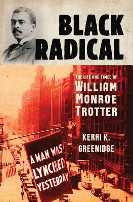 Black Radical: The Life and Times of William Monroe Trotter by Kerri K. Greenidge